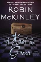 A Knot in the Grain - And Other Stories ebook by Robin McKinley
