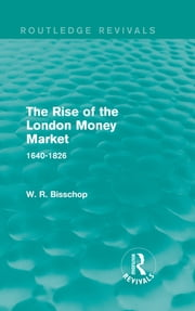 The Rise of the London Money Market - 1640-1826 ebook by W. R. Bisscop