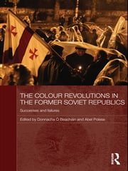 The Colour Revolutions in the Former Soviet Republics - Successes and Failures ebook by Donnacha Ó Beacháin,Abel Polese