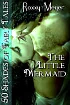 The Little Mermaid: 50 Shades of Fairy Tales ebook by Roxxy Meyer