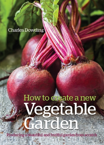 How to Create a New Vegetable Garden - Producing a beautiful and fruitful garden from scratch ekitaplar by Charles Dowding