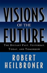 Visions of the Future: The Distant Past, Yesterday, Today, and Tomorrow ebook by Robert Heilbroner