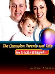 The Champion Parents and Kids - How to make it happen. ebook by Emmanuel Abraham