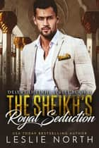 The Sheikh's Royal Seduction - Desert Sheikhs, #1 ebook by Leslie North