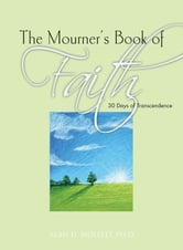The Mourner's Book of Faith - 30 Days of Enlightenment ebook by Alan D. Wolfelt, PhD