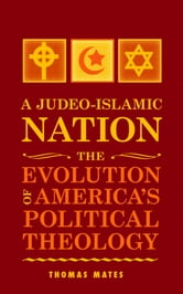 A Judeo-Islamic Nation: The Evolution of America's Political Theology ebook by Thomas Mates