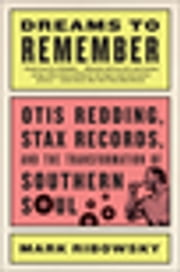Dreams to Remember: Otis Redding, Stax Records, and the Transformation of Southern Soul ebook by Mark Ribowsky