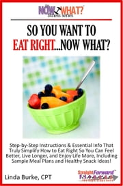 So You Want To Eat Right...Now What? Step-by-Step Instructions & Essential Info That Truly Simplify How to Eat Right So You Can Feel Better, Live Longer, And Enjoy Life More, Including Sample Meal Plans & Healthy Snack Ideas! ebook by Linda Burke