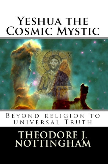 Yeshua the Cosmic Mystic - Beyond Religion to Universal Truth ebook by Theodore J. Nottingham