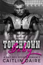 Touchdown Baby (A Bad Boy Sports Romance) - Bad Boy Ballers ebook by Caitlin Daire
