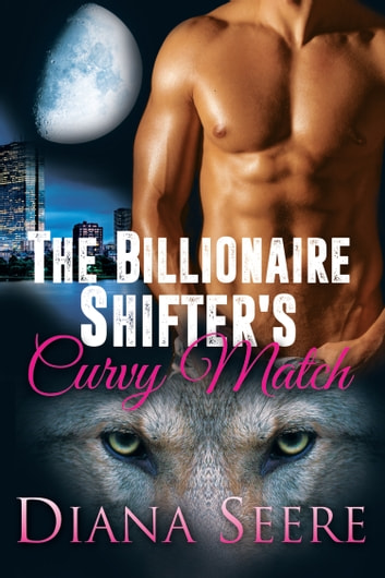 The Billionaire Shifter's Curvy Match (Billionaire Shifters Club #1) ebook by Diana Seere