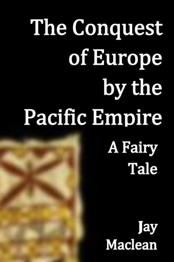 The Conquest of Europe by the Pacific Empire - A Fairy Tale ebook by Jay Maclean