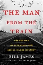 The Man from the Train - The Solving of a Century-Old Serial Killer Mystery ebook by Bill James, Rachel McCarthy James