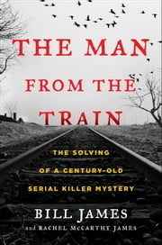 The Man from the Train - The Solving of a Century-Old Serial Killer Mystery ebook by Bill James,Rachel McCarthy James