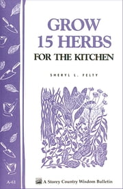 Grow 15 Herbs for the Kitchen - Storey's Country Wisdom Bulletin A-61 ebook by Sheryl L. Felty