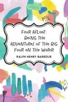 Four Afloat: Being the Adventures of the Big Four on the Water ebook by Ralph Henry Barbour