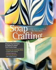 Soap Crafting - Step-by-Step Techniques for Making 31 Unique Cold-Process Soaps ebook by Anne-Marie Faiola
