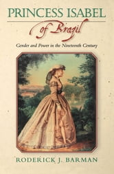 Princess Isabel of Brazil - Gender and Power in the Nineteenth Century ebook by Roderick J. Barman