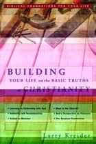 Building Your Life on the Basic Truths of Christianity: Biblical Foundation for Your Life Series ebook by Larry Kreider