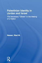 "Palestinian Identity in Jordan and Israel - The Necessary ""Others"" in the Making of a Nation ebook by Riad M. Nasser"
