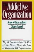 The Addictive Organization - Why We Overwork, Cover Up, Pick Up the Pieces, Please the Boss, and Perpetuate S eBook by Anne Wilson Schaef