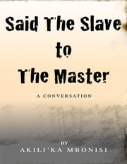 Said the Slave to the Master: A Conversation ebook by Akili'Ka Mbonisi