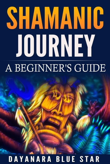 Shamanic Journey: A Beginners Guide ebook by Dayanara Blue Star