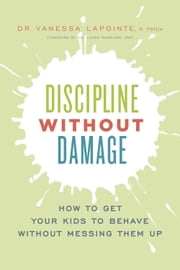 Discipline without Damage - How to Get Your Kids to Behave Without Messing Them Up ebook by Dr. Vanessa Lapointe
