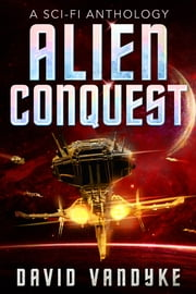 Alien Conquest - Five Stories of Alien Conflict ebook by David VanDyke