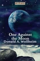 One Against the Moon ebook by Donald A. Wollheim