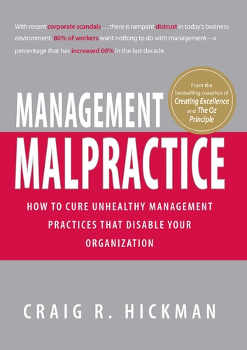 Management Malpractice - How to Cure Unhealthy Management Practices That Disable Your Organization ebook by Craig R Hickman