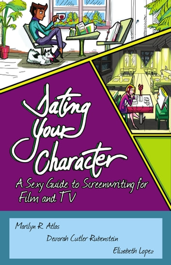 Dating Your Character - A Sexy Guide to Screenwriting for Film and TV ebook by Marilyn Atlas,Devorah Cutler-Rubenstein,Elizabeth Lopez