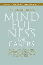 Mindfulness for Carers - How to Manage the Demands of Caregiving While Finding a Place for Yourself ebook by Cheryl Rezek