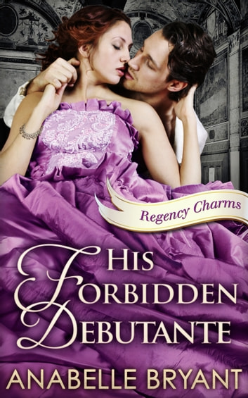 His Forbidden Debutante (Regency Charms, Book 4) ebook by Anabelle Bryant