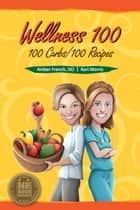 Wellness 100 - 100 Carbs/100 Recipes ebook by DO Amber French, Kari Morris