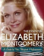 The Essential Elizabeth Montgomery ebook by Herbie J Pilato