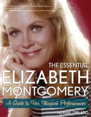 The Essential Elizabeth Montgomery - A Guide to Her Magical Performances ebook by Herbie J Pilato
