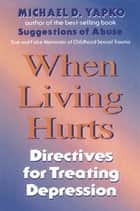 When Living Hurts - Directives For Treating Depression ebook by Michael D. Yapko, Ph.D.
