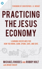 Practicing the Jesus Economy - Learning Disciplines for How You Work, Earn, Spend, Save, and Give ebook by Michael Rhodes, Robby Holt, Brian Fikkert,...