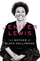 The Mother of Black Hollywood - A Memoir ebook by Jenifer Lewis