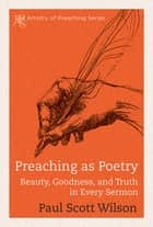Preaching as Poetry - Beauty, Goodness, and Truth in Every Sermon ebook by Paul Scott Wilson
