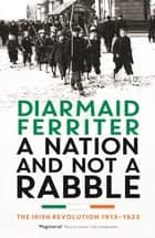 A Nation and not a Rabble - The Irish Revolution 1913–23 eBook by Diarmaid Ferriter