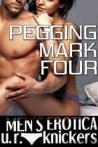 Pegging Mark Four (Men's Erotica) ebook by U. R. Knickers