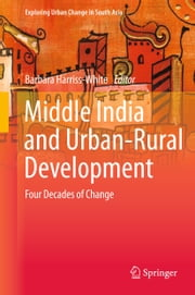 Middle India and Urban-Rural Development - Four Decades of Change ebook by Barbara Harriss-White