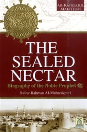 The Sealed Nectar - Biography of Prophet Muhammad (PBUH) ebook by Darussalam Publishers,Safiur - Rahman Al-Mubarakpuri