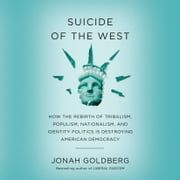 Suicide of the West - How the Rebirth of Tribalism, Populism, Nationalism, and Identity Politics is Destroying American Democracy audiobook by Jonah Goldberg