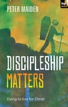 Discipleship Matters ebook by Peter Maiden