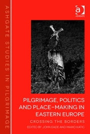 Pilgrimage, Politics and Place-Making in Eastern Europe - Crossing the Borders ebook by Professor John Eade,Dr Mario Katić,Professor Simon Coleman,Professor John Eade,Dr Dee Dyas,Dr Jas' Elsner