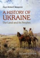 A History of Ukraine - The Land and Its Peoples, Second Edition eBook by Paul Robert Magocsi