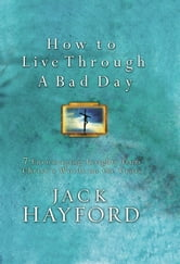 How to Live Through a Bad Day - Seven Powerful Insights From Christ's Words on the Cross ebook by Jack W. Hayford